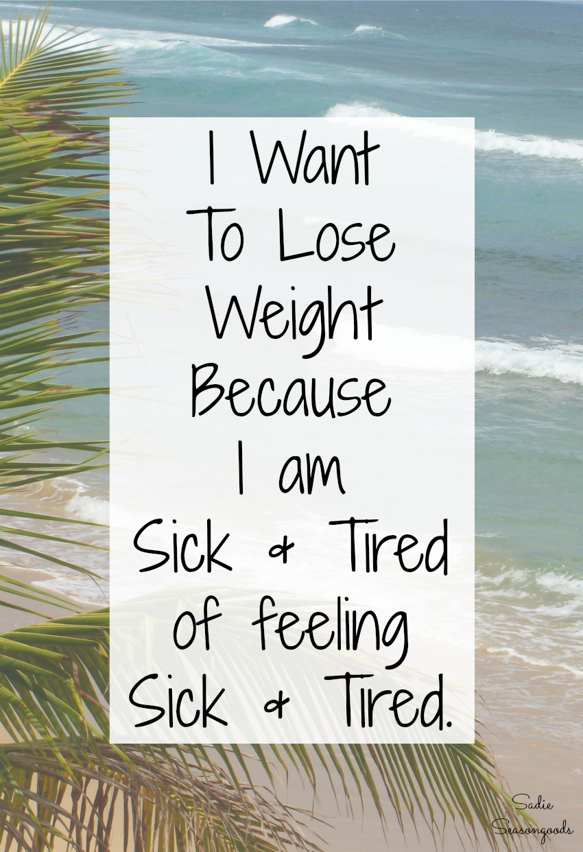 Reasons to lose weight - I want to lose weight because I am sick and tired of feeling sick and tired - by Sadie Seasongoods