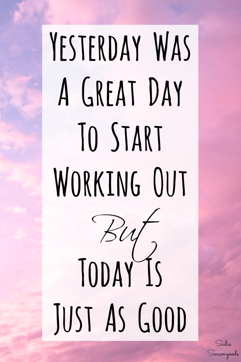 Yesterday was a great day to start working out but today is just as good