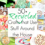 50+ Crafts from Waste Materials and Stuff Around Your Home